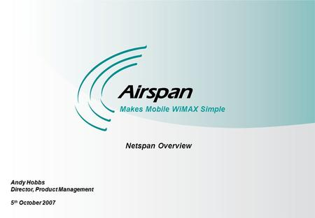 1 Makes Mobile WiMAX Simple Netspan Overview Andy Hobbs Director, Product Management 5 th October 2007.