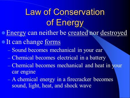 Law of Conservation of Energy Energy can neither be created nor destroyed It can change forms – Sound becomes mechanical in your ear – Chemical becomes.