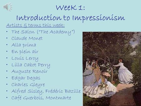 "WeeK 1: Introduction to Impressionism Artists & terms this week: The Salon (""The Academy"") Claude Monet Alla prima En plein air Louis Leroy Lilla Cabot."