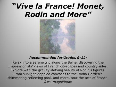 """Vive la France! Monet, Rodin and More"" Recommended for Grades 9-12: Relax into a serene trip along the Seine, discovering the Impressionists' views of."