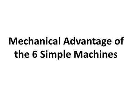 Mechanical Advantage of the 6 Simple Machines. Content Objectives SWBAT calculate mechanical advantage for the six simple machines. Language Objectives.