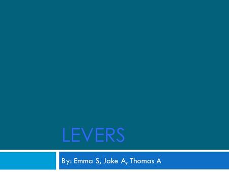 LEVERS By: Emma S, Jake A, Thomas A All about levers  A lever is a simple machine that allows you to gain a mechanical advantage in moving an object.