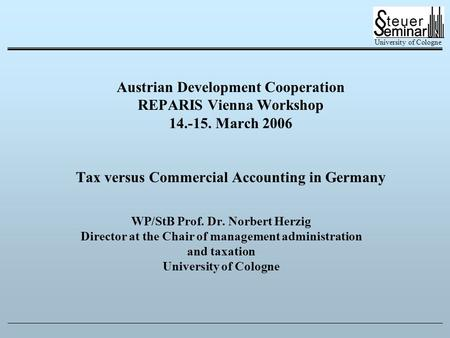 University of Cologne Austrian Development Cooperation REPARIS Vienna Workshop 14.-15. March 2006 Tax versus Commercial Accounting in Germany WP/StB Prof.