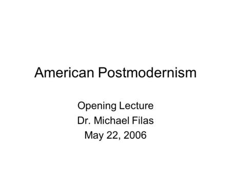 American Postmodernism Opening Lecture Dr. Michael Filas May 22, 2006.