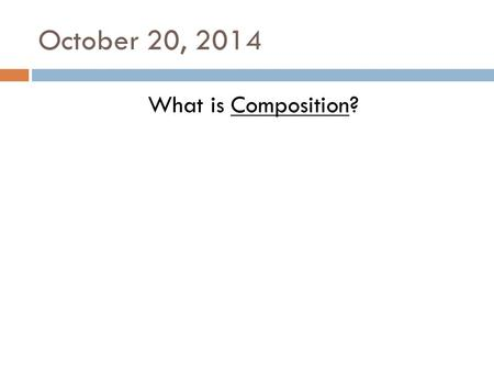 October 20, 2014 What is Composition?. October 21, 2014 (10/20/14) What is Composition? What are the 3 Compositional Guides?