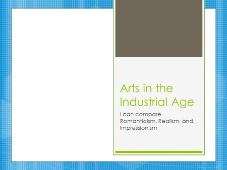 Arts in the Industrial Age I can compare Romanticism, Realism, and Impressionism.