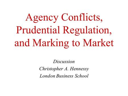 Agency Conflicts, Prudential Regulation, and Marking to Market Discussion Christopher A. Hennessy London Business School.