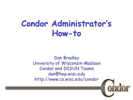 Dan Bradley University of Wisconsin-Madison Condor and DISUN Teams  Condor Administrator's How-to.
