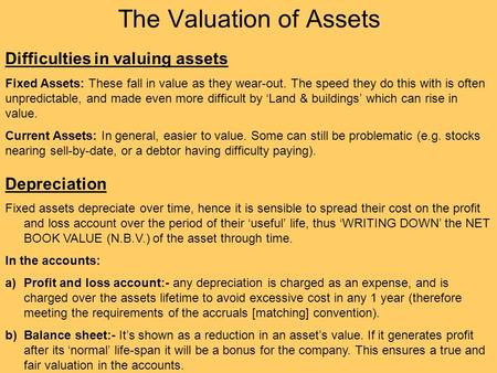 The Valuation of Assets Difficulties in valuing assets Fixed Assets: These fall in value as they wear-out. The speed they do this with is often unpredictable,