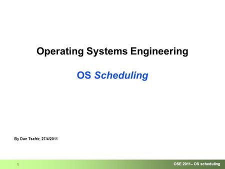 OSE 2011– OS scheduling 1 Operating Systems Engineering OS Scheduling By Dan Tsafrir, 27/4/2011.