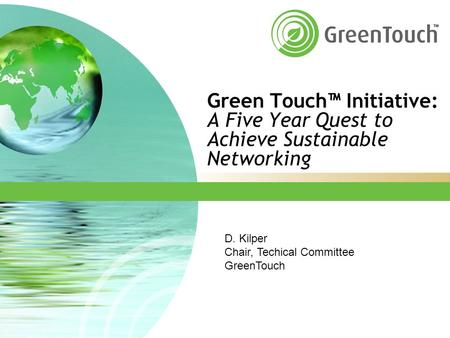 Green Touch™ Initiative: A Five Year Quest to Achieve Sustainable Networking D. Kilper Chair, Techical Committee GreenTouch.