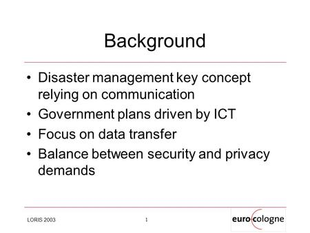 LORIS 2003 1 Background Disaster management key concept relying on communication Government plans driven by ICT Focus on data transfer Balance between.
