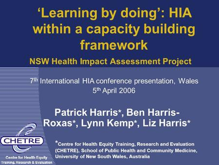 NSW Health Impact Assessment Project Patrick Harris *, Ben Harris- Roxas *, Lynn Kemp *, Liz Harris * Centre for Health Equity Training, Research & Evaluation.