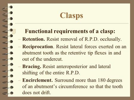 Clasps 4 Functional requirements of a clasp: –Retention. Resist removal of R.P.D. occlusally. –Reciprocation. Resist lateral forces exerted on an abutment.