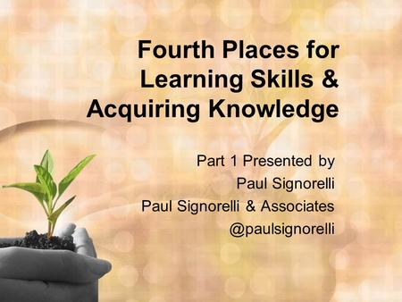 Fourth Places for Learning Skills & Acquiring Knowledge Part 1 Presented by Paul Signorelli Paul Signorelli &