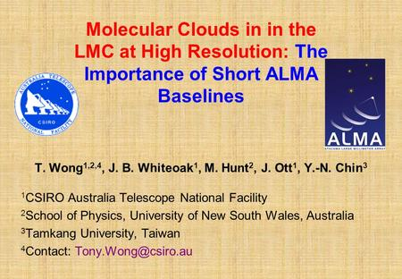 Molecular Clouds in in the LMC at High Resolution: The Importance of Short ALMA Baselines T. Wong 1,2,4, J. B. Whiteoak 1, M. Hunt 2, J. Ott 1, Y.-N. Chin.