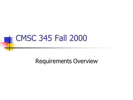 CMSC 345 Fall 2000 Requirements Overview. Work with customers to elicit requirements by asking questions, demonstrating similar systems, developing prototypes,