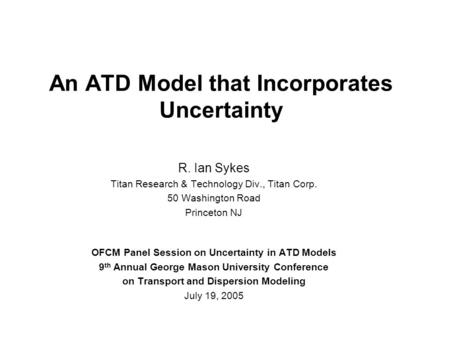 An ATD Model that Incorporates Uncertainty R. Ian Sykes Titan Research & Technology Div., Titan Corp. 50 Washington Road Princeton NJ OFCM Panel Session.