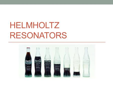 HELMHOLTZ RESONATORS. Bottle Band More examples: Whistling Jar Pre-Columbian Whistling JarBasic Principle of Operation Image from: