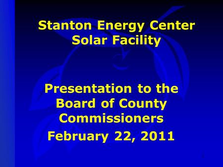 Stanton Energy Center Solar Facility Presentation to the Board of County Commissioners February 22, 2011 1.