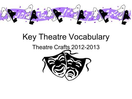 Key Theatre Vocabulary Theatre Crafts 2012-2013 ACT 1) Subdivision between sections of a play. A short play is a 'One-Act-er', a play with one interval.