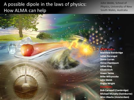 A possible dipole in the laws of physics: How ALMA can help John Webb, School of Physics, University of New South Wales, Australia UNSW team: Matthew Bainbridge.