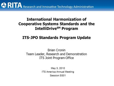 International Harmonization of Cooperative Systems Standards and the IntelliDrive SM Program ITS-JPO Standards Program Update Brian Cronin Team Leader,