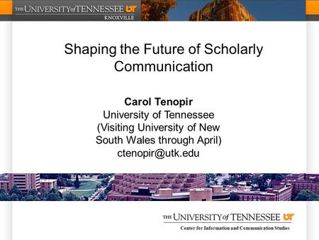 Center for Information and Communication Studies Shaping the Future of Scholarly Communication Carol Tenopir University of Tennessee (Visiting University.