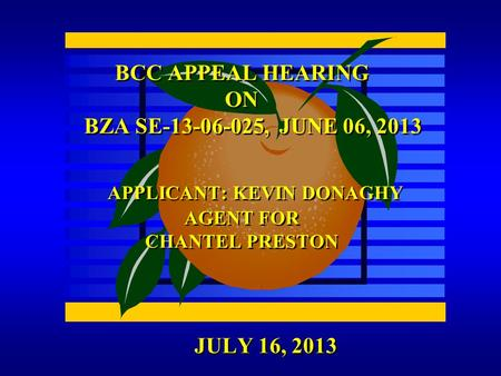 JULY 16, 2013 BCC APPEAL HEARING ON BZA SE-13-06-025, JUNE 06, 2013 APPLICANT: KEVIN DONAGHY AGENT FOR CHANTEL PRESTON.