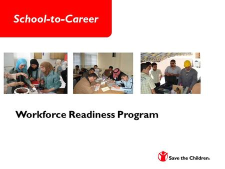 School-to-Career Workforce Readiness Program. About Save the Children Save the Children is a leading international humanitarian organization whose mission.