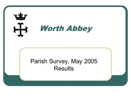 Worth Abbey Parish Survey, May 2005 Results. Research Method 20 depth interviews, covering monastic community, clergy from other local churches, parishioners.