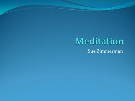 "Sue Zimmerman. What is Meditation? ""Meditation is the art of opening to each moment with calm awareness."" (Davich, 1998)."
