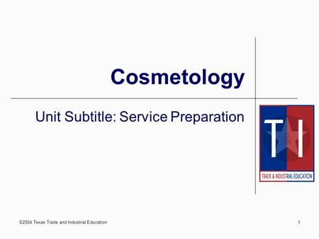 ©2004 Texas Trade and Industrial Education1 Cosmetology Unit Subtitle: Service Preparation.