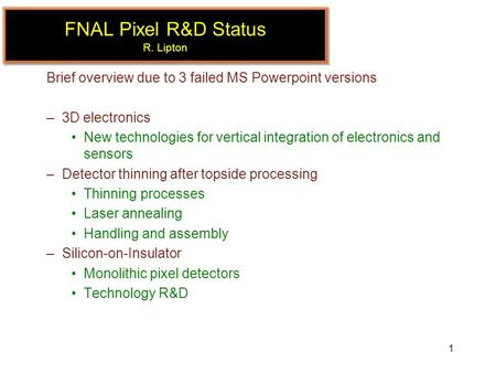 1 FNAL Pixel R&D Status R. Lipton Brief overview due to 3 failed MS Powerpoint versions –3D electronics New technologies for vertical integration of electronics.