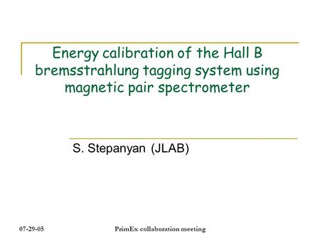 07-29-05PrimEx collaboration meeting Energy calibration of the Hall B bremsstrahlung tagging system using magnetic pair spectrometer S. Stepanyan (JLAB)