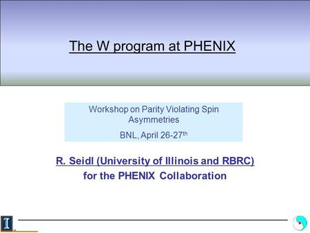 The W program at PHENIX R. Seidl (University of Illinois and RBRC) for the PHENIX Collaboration Workshop on Parity Violating Spin Asymmetries BNL, April.