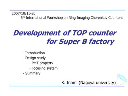 Development of TOP counter for Super B factory K. Inami (Nagoya university) 2007/10/15-20 6 th International Workshop on Ring Imaging Cherenkov Counters.