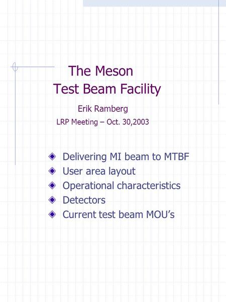 The Meson Test Beam Facility Erik Ramberg LRP Meeting – Oct. 30,2003 Delivering MI beam to MTBF User area layout Operational characteristics Detectors.
