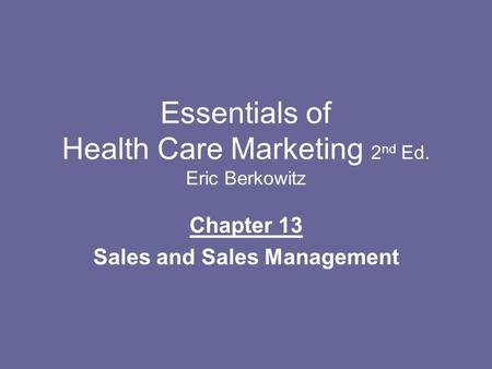 Essentials of Health Care Marketing 2 nd Ed. Eric Berkowitz Chapter 13 Sales and Sales Management.