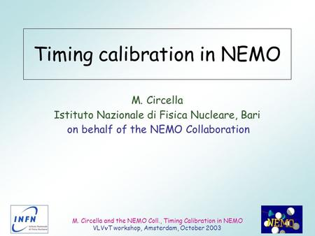 M. Circella and the NEMO Coll., Timing Calibration in NEMO VLV T workshop, Amsterdam, October 2003 Timing calibration in NEMO M. Circella Istituto Nazionale.