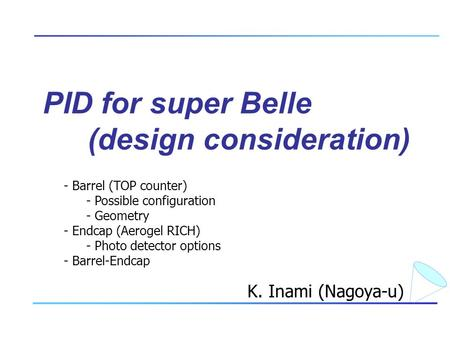 PID for super Belle (design consideration) K. Inami (Nagoya-u) - Barrel (TOP counter) - Possible configuration - Geometry - Endcap (Aerogel RICH) - Photo.