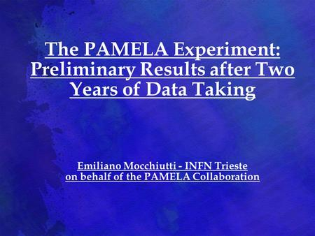 The PAMELA Experiment: Preliminary Results after Two Years of Data Taking Emiliano Mocchiutti - INFN Trieste on behalf of the PAMELA Collaboration.
