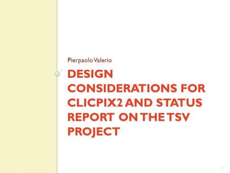 DESIGN CONSIDERATIONS FOR CLICPIX2 AND STATUS REPORT ON THE TSV PROJECT Pierpaolo Valerio 1.