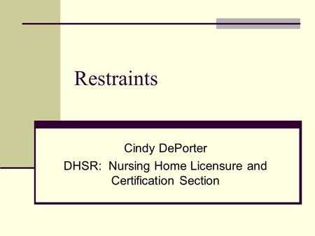 Restraints Cindy DePorter DHSR: Nursing Home Licensure and Certification Section.