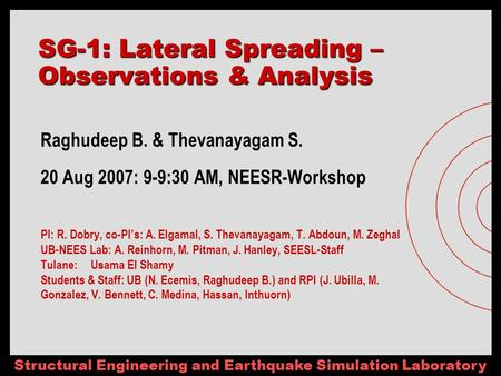 Structural Engineering and Earthquake Simulation Laboratory SG-1: Lateral Spreading – Observations & Analysis Raghudeep B. & Thevanayagam S. 20 Aug 2007: