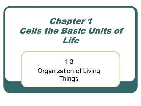Chapter 1 Cells the Basic Units of Life 1-3 Organization of Living Things.