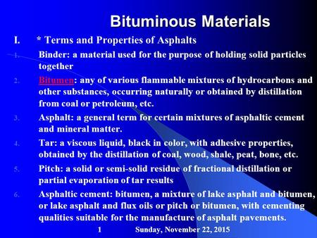 Bituminous Materials I. * Terms and Properties of Asphalts 1. Binder: a material used for the purpose of holding solid particles together 2. Bitumen: any.