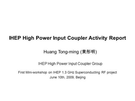 IHEP High Power Input Coupler Activity Report First Mini-workshop on IHEP 1.3 GHz Superconducting RF project June 10th, 2009, Beijing IHEP High Power Input.