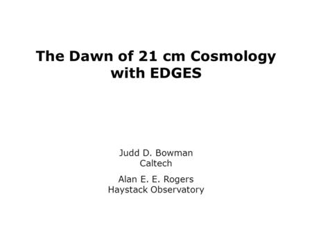 The Dawn of 21 cm Cosmology with EDGES Judd D. Bowman Caltech Alan E. E. Rogers Haystack Observatory.