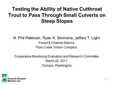 1 Testing the Ability of Native Cutthroat Trout to Pass Through Small Culverts on Steep Slopes N. Phil Peterson, Ryan K. Simmons, Jeffery T. Light Forest.